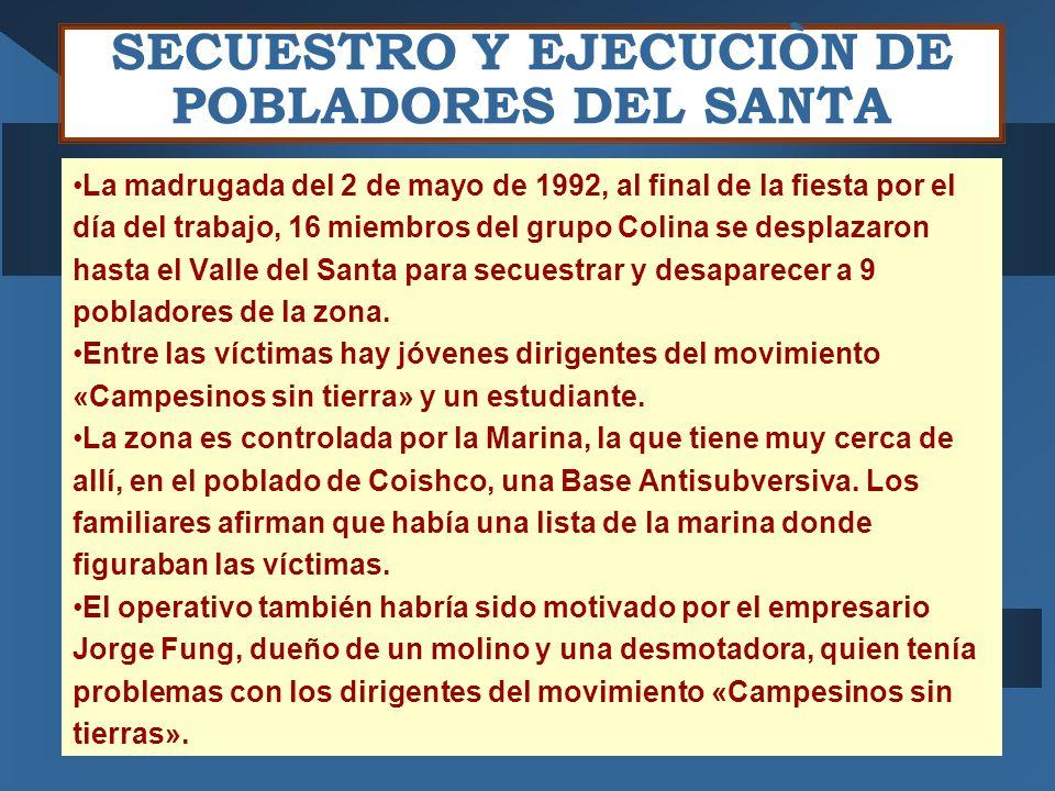 SECUESTRO Y EJECUCIÒN DE POBLADORES DEL SANTA La madrugada del 2 de mayo de 1992, al final de la fiesta por el día del trabajo, 16 miembros del grupo Colina se desplazaron hasta el Valle del Santa para secuestrar y desaparecer a 9 pobladores de la zona.
