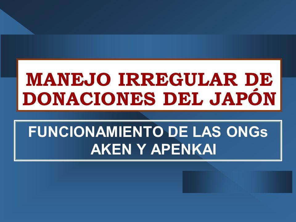MANEJO IRREGULAR DE DONACIONES DEL JAPÓN FUNCIONAMIENTO DE LAS ONGs AKEN Y APENKAI