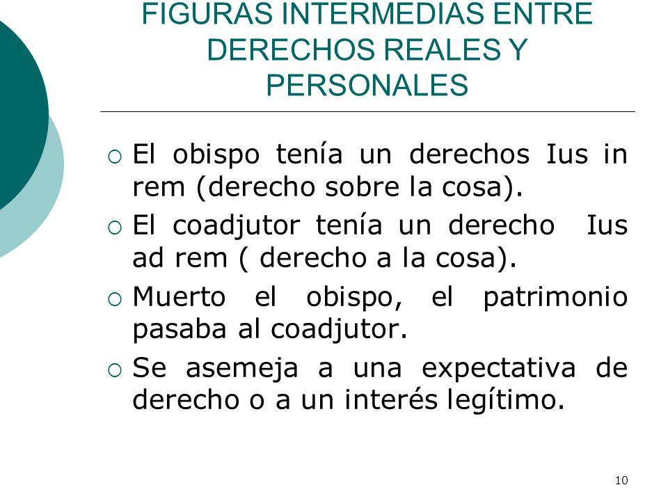 10 FIGURAS INTERMEDIAS ENTRE DERECHOS REALES Y PERSONALES  El obispo tenía un derechos Ius in rem (derecho sobre la cosa).