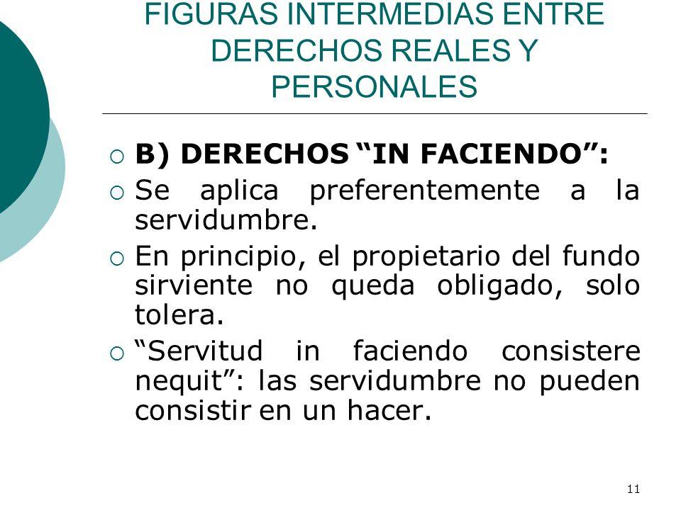 11 FIGURAS INTERMEDIAS ENTRE DERECHOS REALES Y PERSONALES  B) DERECHOS IN FACIENDO :  Se aplica preferentemente a la servidumbre.