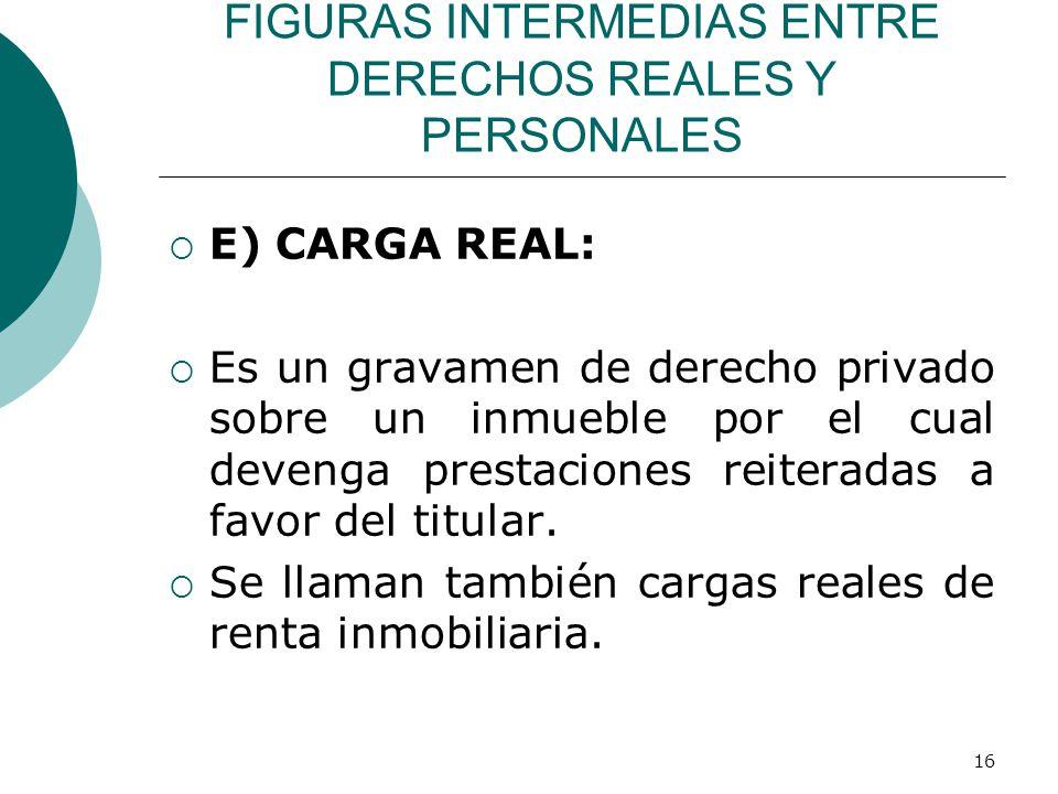 16 FIGURAS INTERMEDIAS ENTRE DERECHOS REALES Y PERSONALES  E) CARGA REAL:  Es un gravamen de derecho privado sobre un inmueble por el cual devenga prestaciones reiteradas a favor del titular.