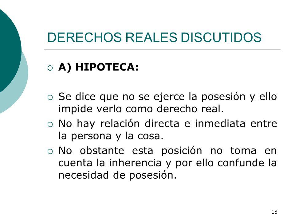 18 DERECHOS REALES DISCUTIDOS  A) HIPOTECA:  Se dice que no se ejerce la posesión y ello impide verlo como derecho real.