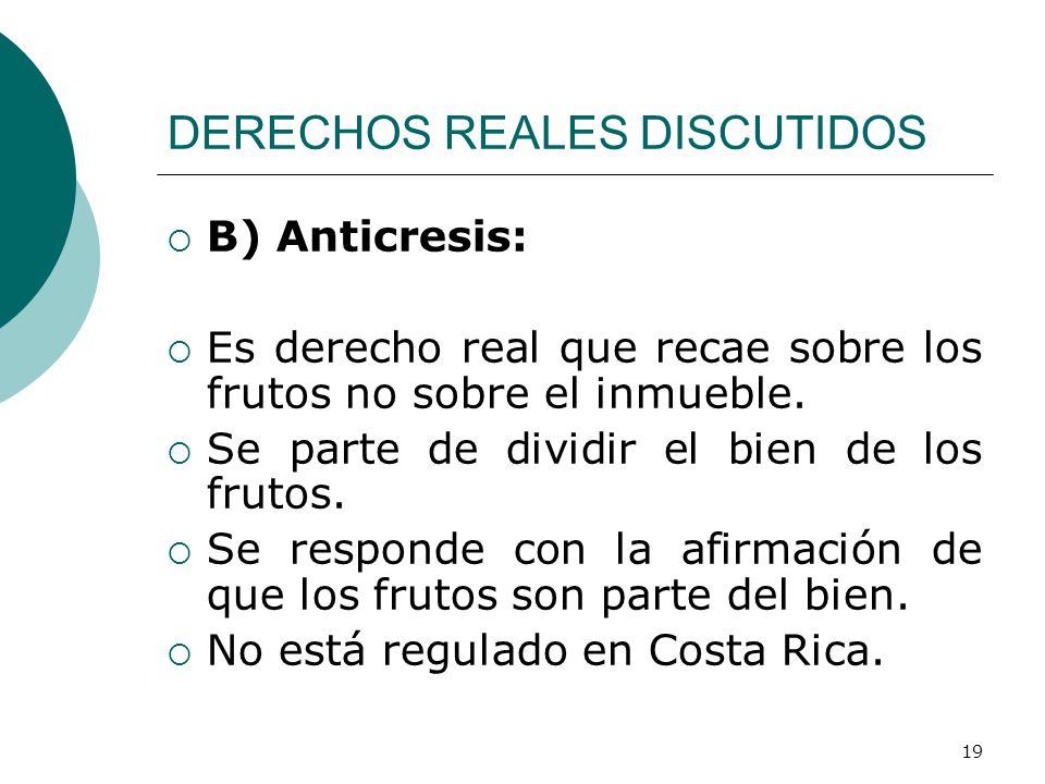 19 DERECHOS REALES DISCUTIDOS  B) Anticresis:  Es derecho real que recae sobre los frutos no sobre el inmueble.