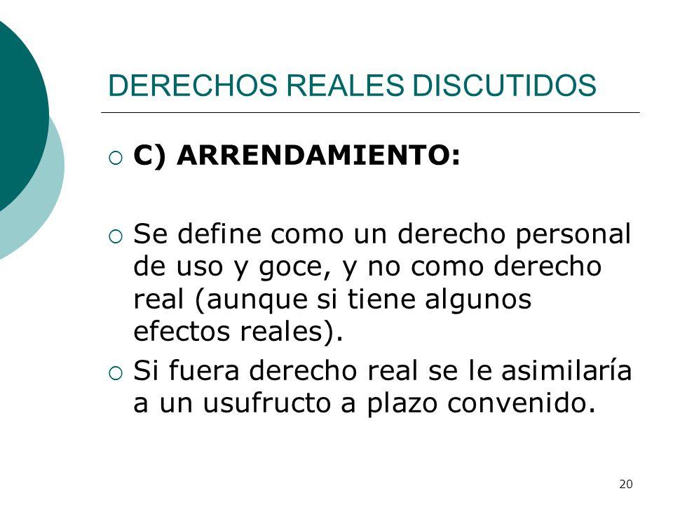 20 DERECHOS REALES DISCUTIDOS  C) ARRENDAMIENTO:  Se define como un derecho personal de uso y goce, y no como derecho real (aunque si tiene algunos efectos reales).