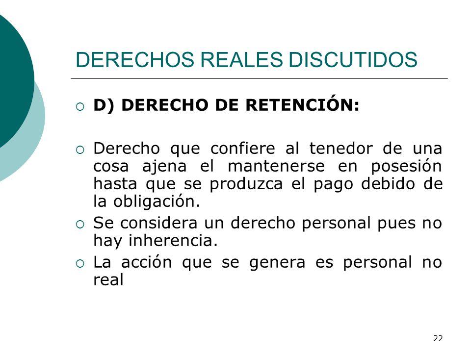 22 DERECHOS REALES DISCUTIDOS  D) DERECHO DE RETENCIÓN:  Derecho que confiere al tenedor de una cosa ajena el mantenerse en posesión hasta que se produzca el pago debido de la obligación.