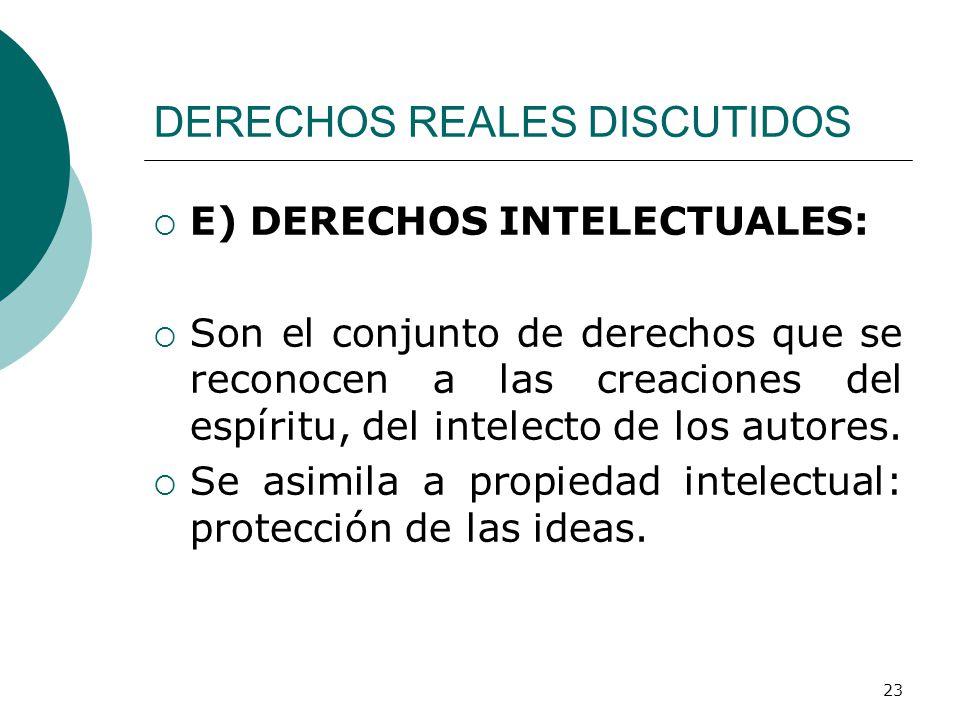 23 DERECHOS REALES DISCUTIDOS  E) DERECHOS INTELECTUALES:  Son el conjunto de derechos que se reconocen a las creaciones del espíritu, del intelecto de los autores.