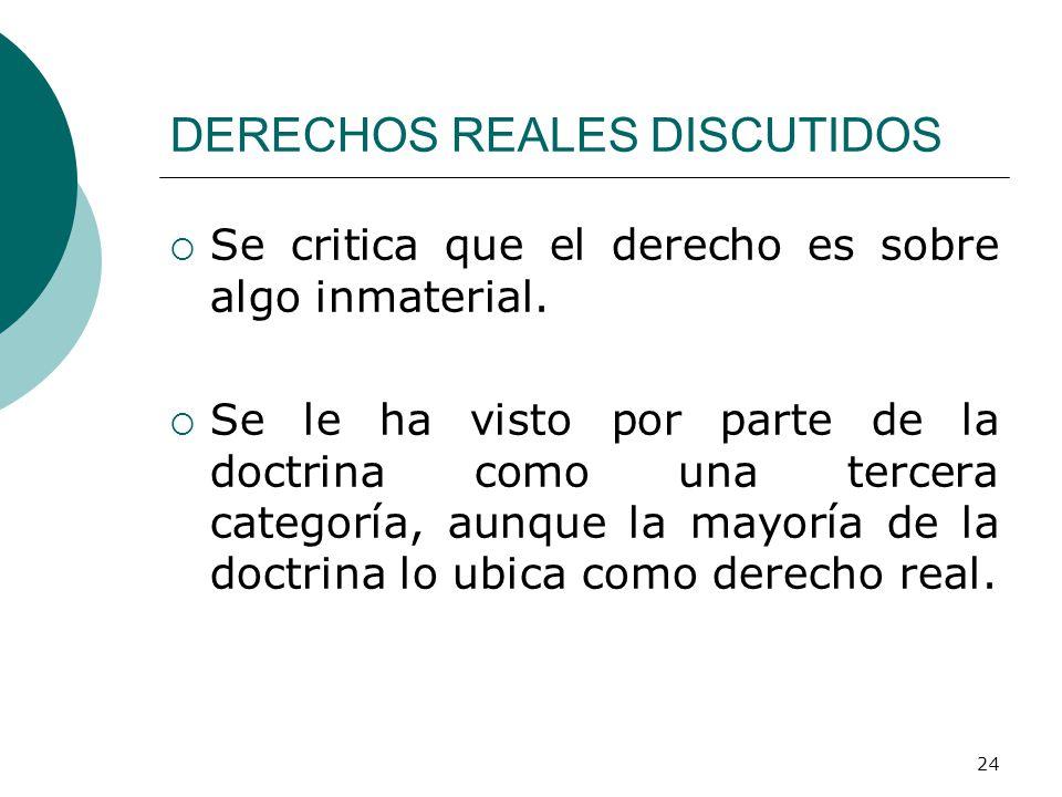 24 DERECHOS REALES DISCUTIDOS  Se critica que el derecho es sobre algo inmaterial.