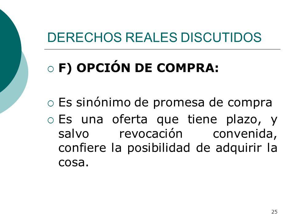 25 DERECHOS REALES DISCUTIDOS  F) OPCIÓN DE COMPRA:  Es sinónimo de promesa de compra  Es una oferta que tiene plazo, y salvo revocación convenida, confiere la posibilidad de adquirir la cosa.