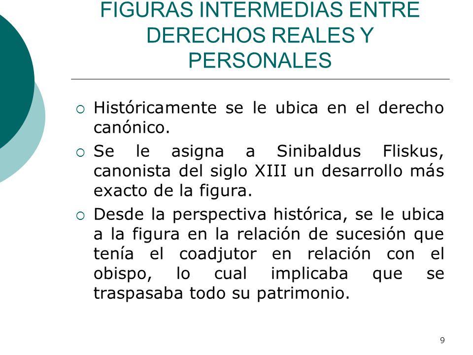 9 FIGURAS INTERMEDIAS ENTRE DERECHOS REALES Y PERSONALES  Históricamente se le ubica en el derecho canónico.