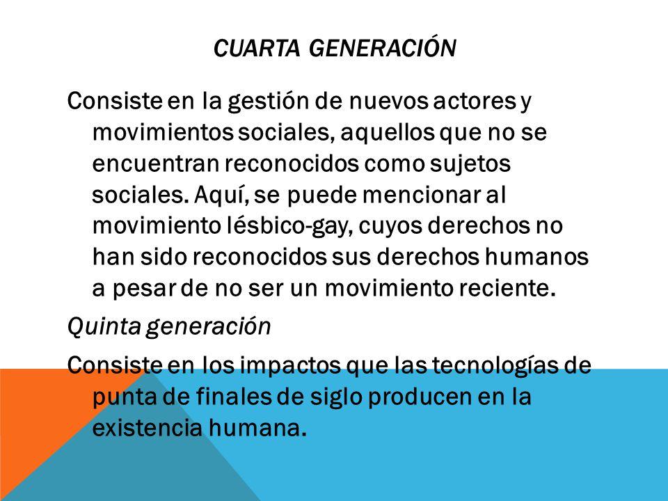 CUARTA GENERACIÓN Consiste en la gestión de nuevos actores y movimientos sociales, aquellos que no se encuentran reconocidos como sujetos sociales. Aq