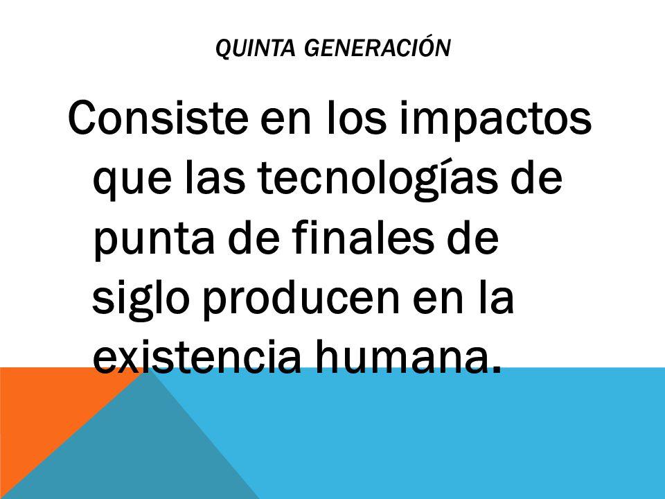 QUINTA GENERACIÓN Consiste en los impactos que las tecnologías de punta de finales de siglo producen en la existencia humana.