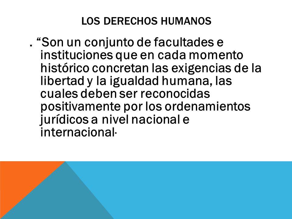 """LOS DERECHOS HUMANOS. """"Son un conjunto de facultades e instituciones que en cada momento histórico concretan las exigencias de la libertad y la iguald"""