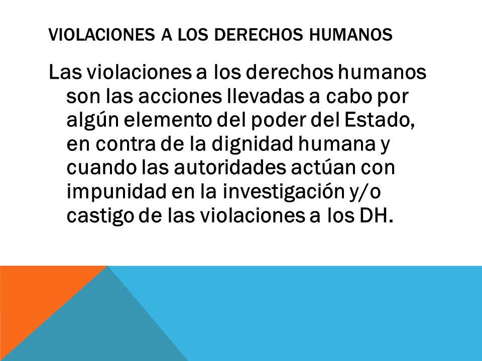 VIOLACIONES A LOS DERECHOS HUMANOS Las violaciones a los derechos humanos son las acciones llevadas a cabo por algún elemento del poder del Estado, en