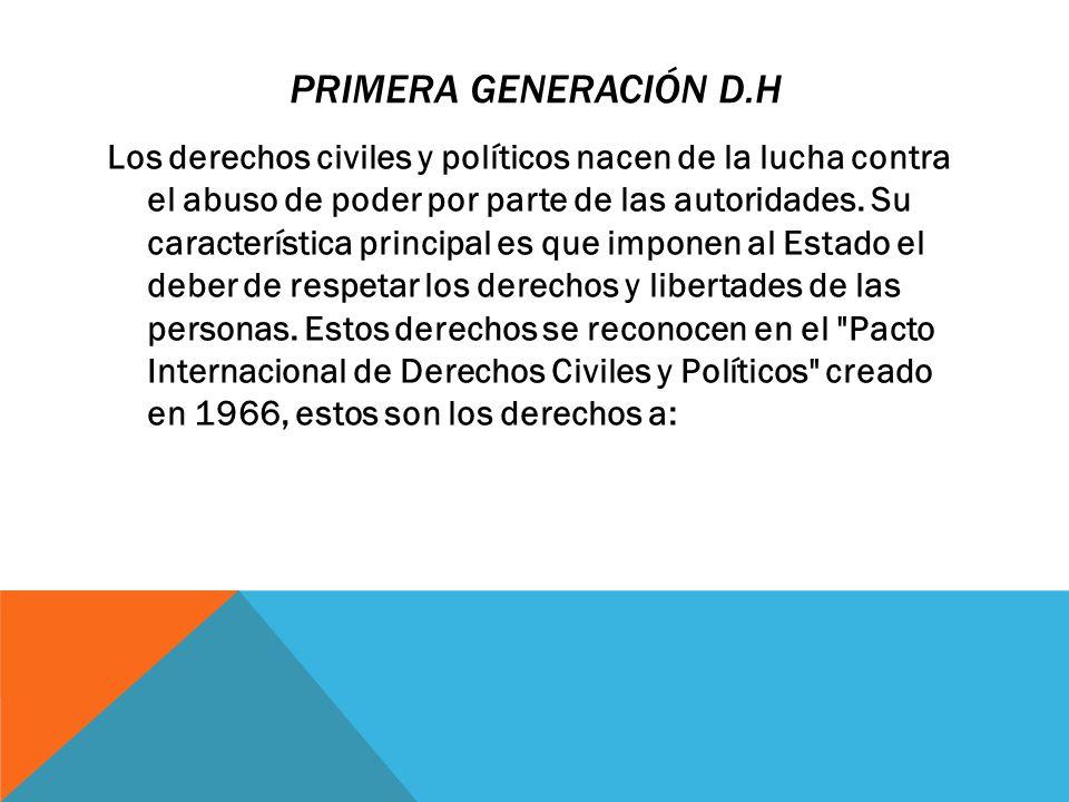 PRIMERA GENERACIÓN D.H Los derechos civiles y políticos nacen de la lucha contra el abuso de poder por parte de las autoridades. Su característica pri