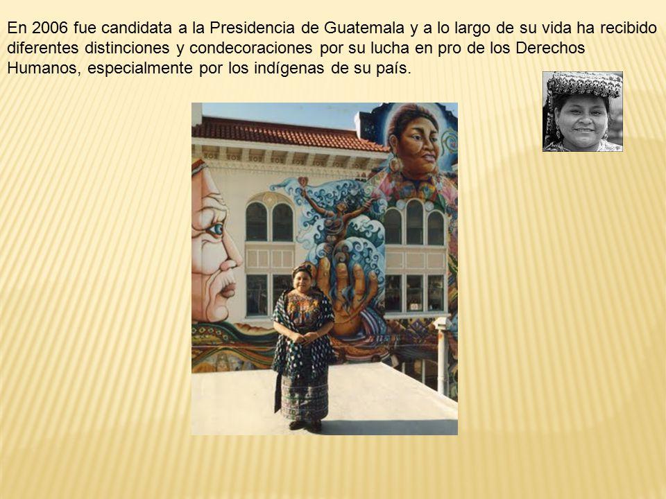 En 2006 fue candidata a la Presidencia de Guatemala y a lo largo de su vida ha recibido diferentes distinciones y condecoraciones por su lucha en pro de los Derechos Humanos, especialmente por los indígenas de su país.