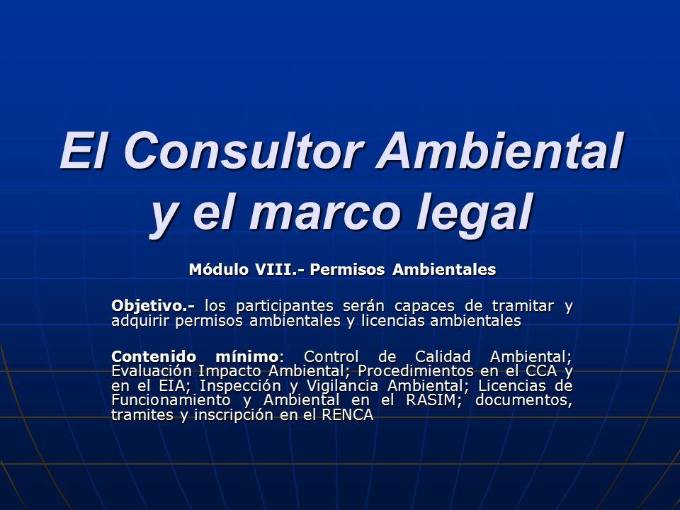 El Consultor Ambiental y el marco legal Módulo VIII.- Permisos Ambientales Objetivo.- los participantes serán capaces de tramitar y adquirir permisos ambientales y licencias ambientales Contenido mínimo: Control de Calidad Ambiental; Evaluación Impacto Ambiental; Procedimientos en el CCA y en el EIA; Inspección y Vigilancia Ambiental; Licencias de Funcionamiento y Ambiental en el RASIM; documentos, tramites y inscripción en el RENCA