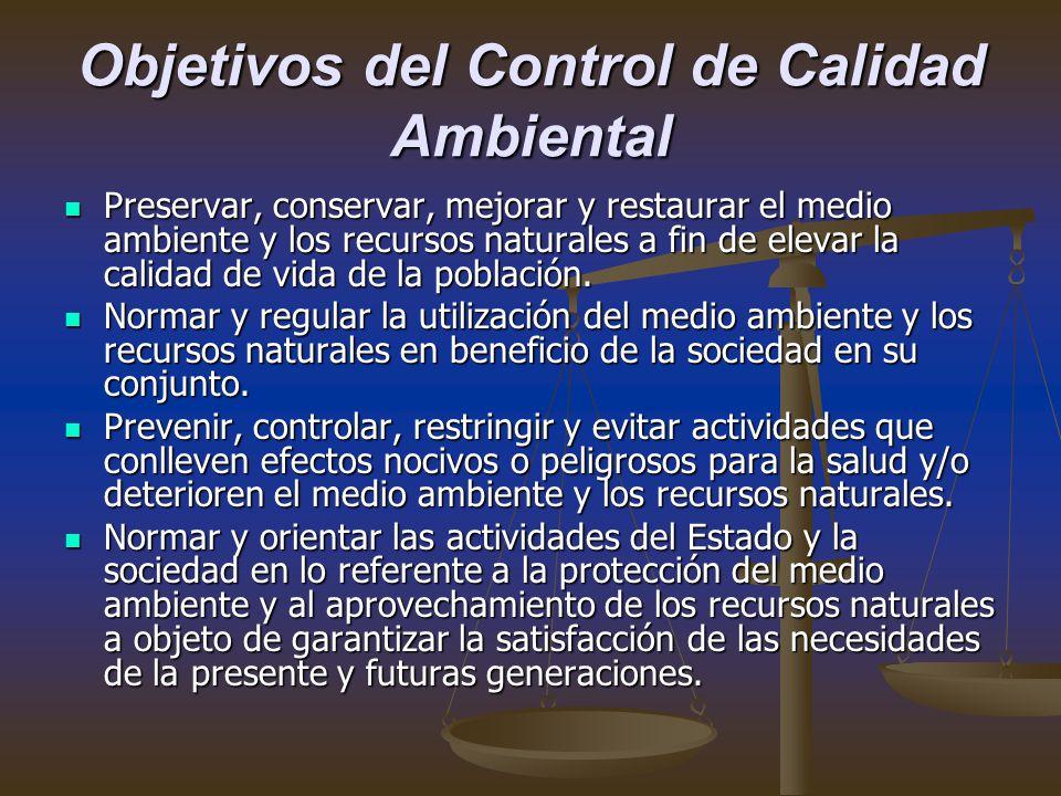 Objetivos del Control de Calidad Ambiental Preservar, conservar, mejorar y restaurar el medio ambiente y los recursos naturales a fin de elevar la calidad de vida de la población.