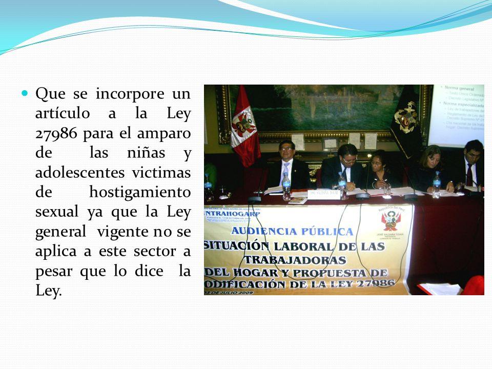 Que se incorpore un artículo a la Ley 27986 para el amparo de las niñas y adolescentes victimas de hostigamiento sexual ya que la Ley general vigente no se aplica a este sector a pesar que lo dice la Ley.