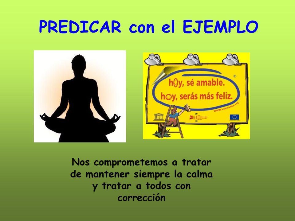 PREDICAR con el EJEMPLO Nos comprometemos a tratar de mantener siempre la calma y tratar a todos con corrección