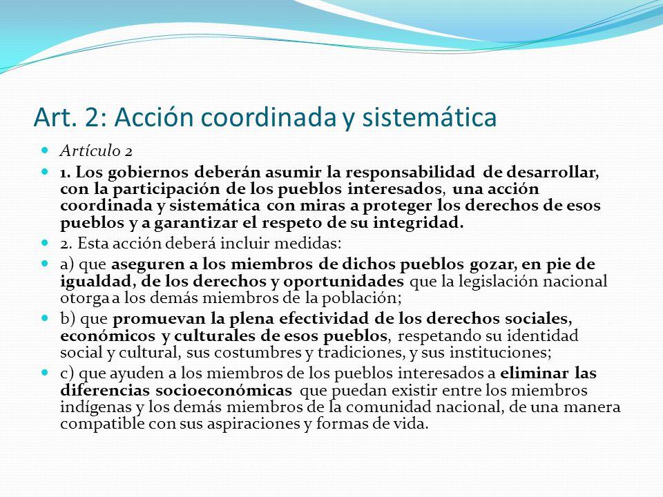 Art. 2: Acción coordinada y sistemática Artículo 2 1. Los gobiernos deberán asumir la responsabilidad de desarrollar, con la participación de los pueb