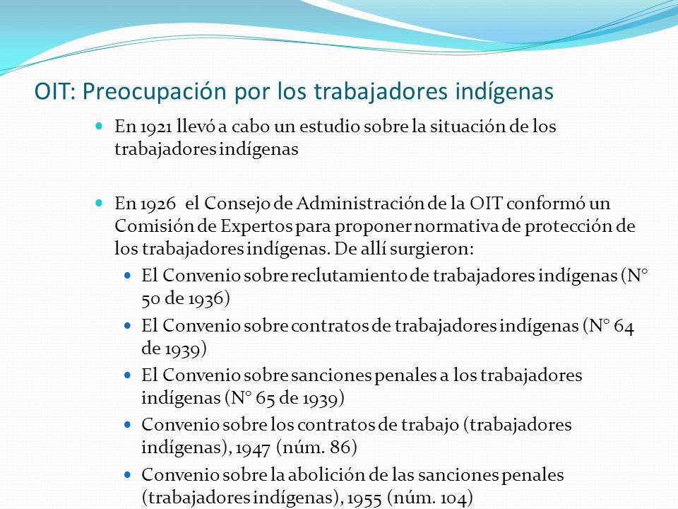 OIT: Preocupación por los trabajadores indígenas En 1921 llevó a cabo un estudio sobre la situación de los trabajadores indígenas En 1926 el Consejo de Administración de la OIT conformó un Comisión de Expertos para proponer normativa de protección de los trabajadores indígenas.
