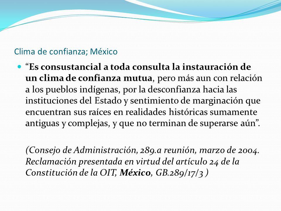 Clima de confianza; México Es consustancial a toda consulta la instauración de un clima de confianza mutua, pero más aun con relación a los pueblos indígenas, por la desconfianza hacia las instituciones del Estado y sentimiento de marginación que encuentran sus raíces en realidades históricas sumamente antiguas y complejas, y que no terminan de superarse aún .