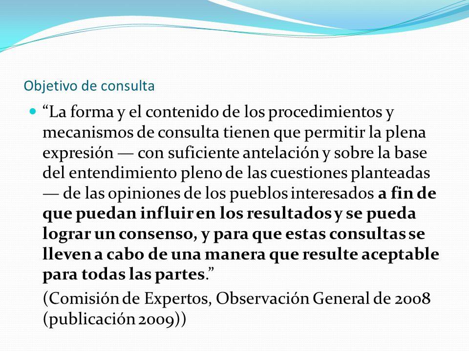 Objetivo de consulta La forma y el contenido de los procedimientos y mecanismos de consulta tienen que permitir la plena expresión — con suficiente antelación y sobre la base del entendimiento pleno de las cuestiones planteadas — de las opiniones de los pueblos interesados a fin de que puedan influir en los resultados y se pueda lograr un consenso, y para que estas consultas se lleven a cabo de una manera que resulte aceptable para todas las partes. (Comisión de Expertos, Observación General de 2008 (publicación 2009))