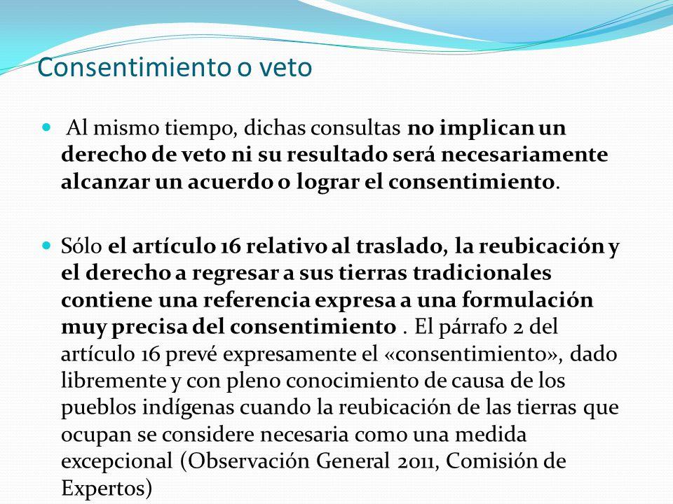 Consentimiento o veto Al mismo tiempo, dichas consultas no implican un derecho de veto ni su resultado será necesariamente alcanzar un acuerdo o lograr el consentimiento.