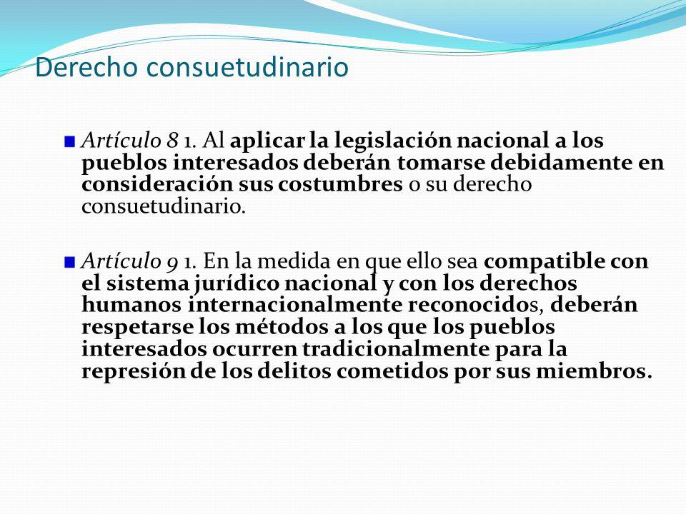 Derecho consuetudinario Artículo 8 1. Al aplicar la legislación nacional a los pueblos interesados deberán tomarse debidamente en consideración sus co