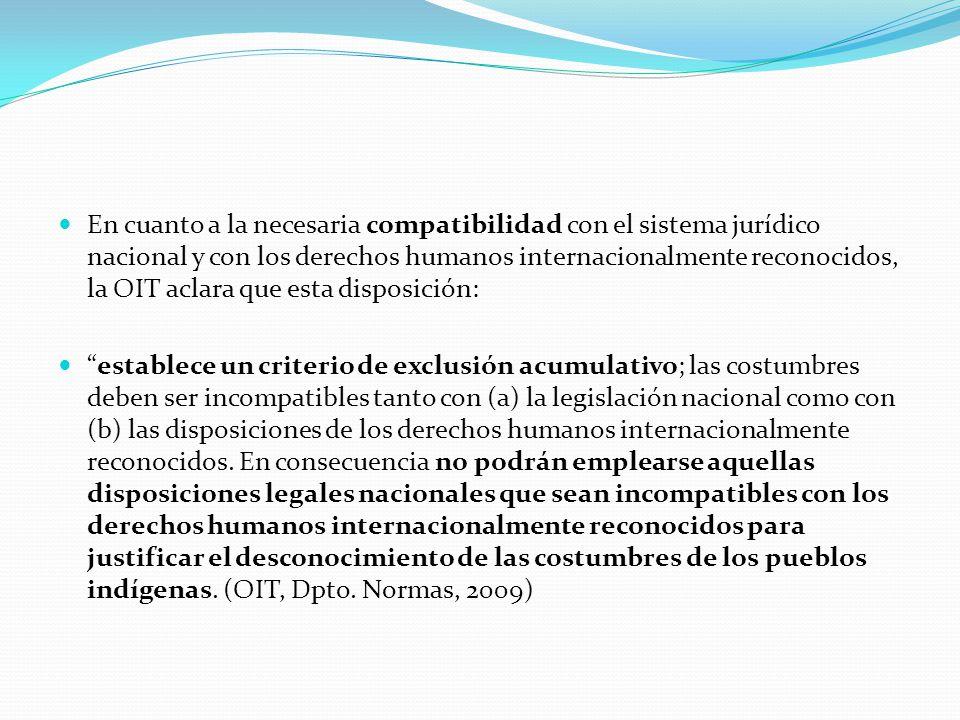 En cuanto a la necesaria compatibilidad con el sistema jurídico nacional y con los derechos humanos internacionalmente reconocidos, la OIT aclara que esta disposición: establece un criterio de exclusión acumulativo; las costumbres deben ser incompatibles tanto con (a) la legislación nacional como con (b) las disposiciones de los derechos humanos internacionalmente reconocidos.