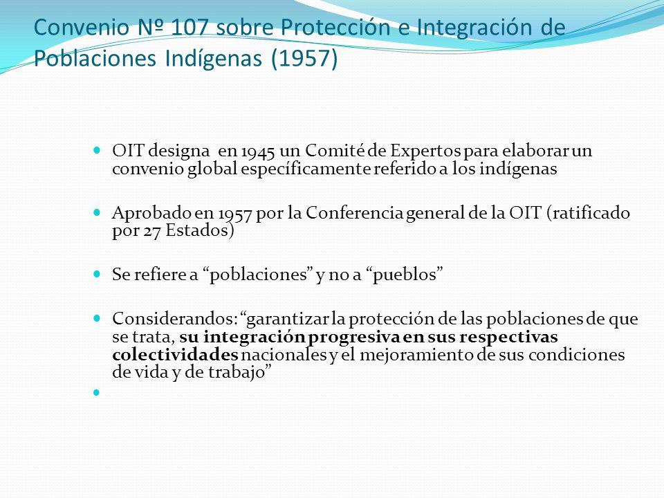 Convenio Nº 107 sobre Protección e Integración de Poblaciones Indígenas (1957) OIT designa en 1945 un Comité de Expertos para elaborar un convenio global específicamente referido a los indígenas Aprobado en 1957 por la Conferencia general de la OIT (ratificado por 27 Estados) Se refiere a poblaciones y no a pueblos Considerandos: garantizar la protección de las poblaciones de que se trata, su integración progresiva en sus respectivas colectividades nacionales y el mejoramiento de sus condiciones de vida y de trabajo