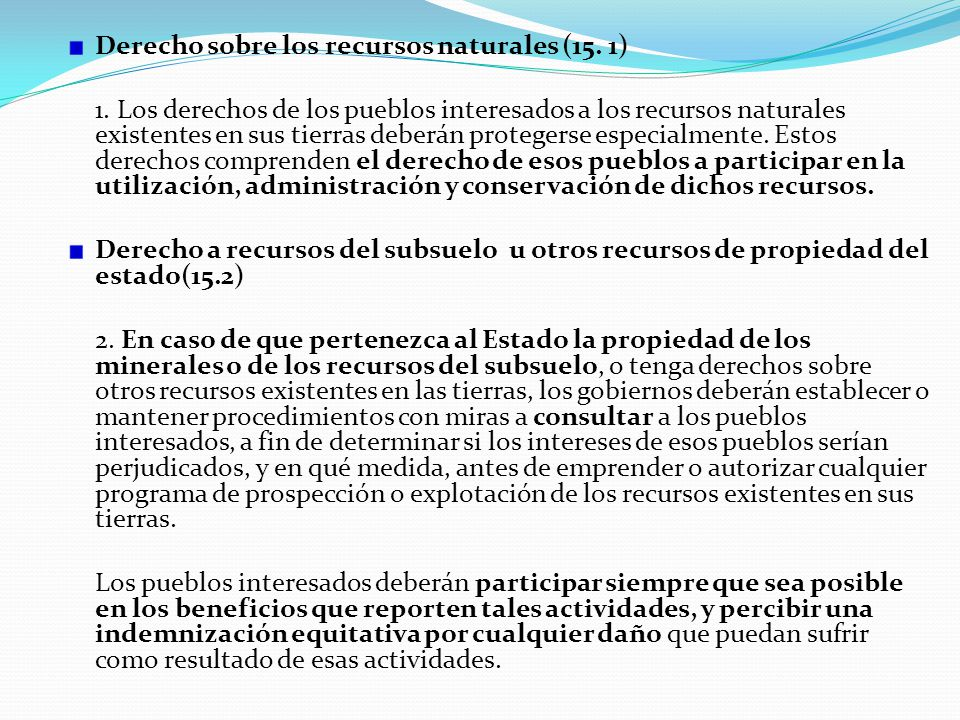 Derecho sobre los recursos naturales (15. 1) 1. Los derechos de los pueblos interesados a los recursos naturales existentes en sus tierras deberán pro