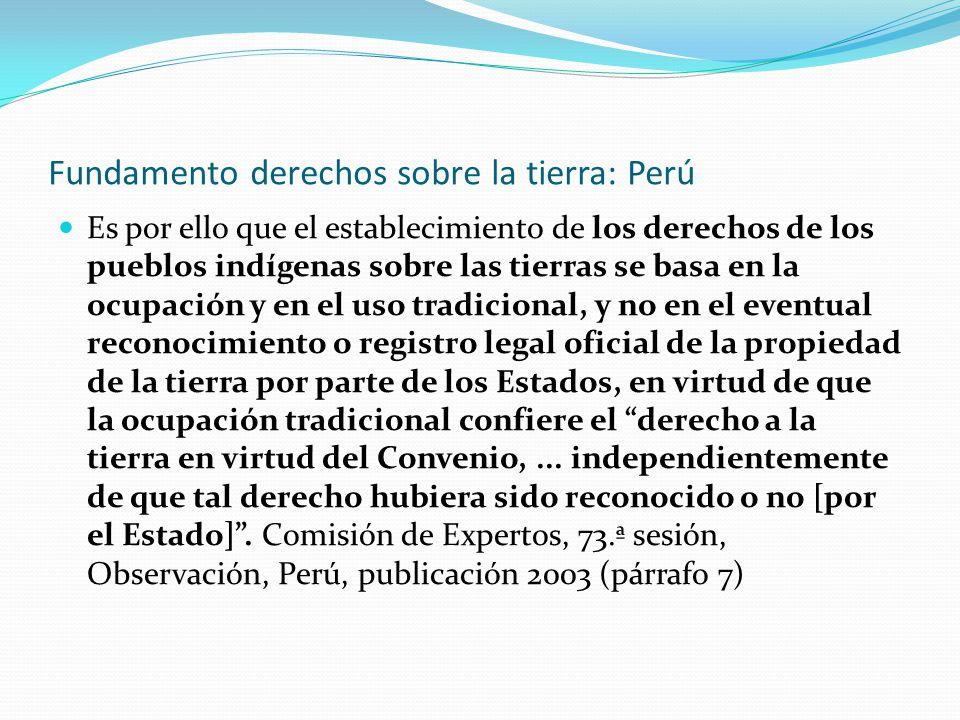 Fundamento derechos sobre la tierra: Perú Es por ello que el establecimiento de los derechos de los pueblos indígenas sobre las tierras se basa en la
