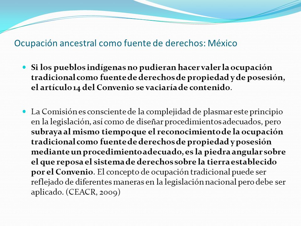 Ocupación ancestral como fuente de derechos: México Si los pueblos indígenas no pudieran hacer valer la ocupación tradicional como fuente de derechos de propiedad y de posesión, el artículo 14 del Convenio se vaciaría de contenido.