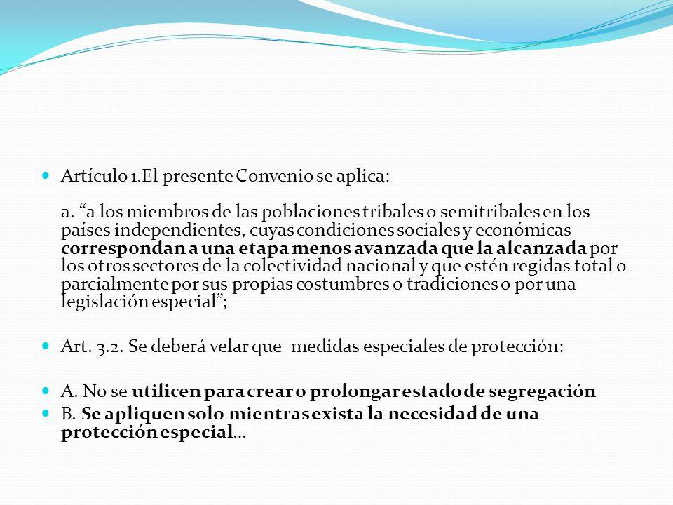 """Artículo 1.El presente Convenio se aplica: a. """"a los miembros de las poblaciones tribales o semitribales en los países independientes, cuyas condicion"""