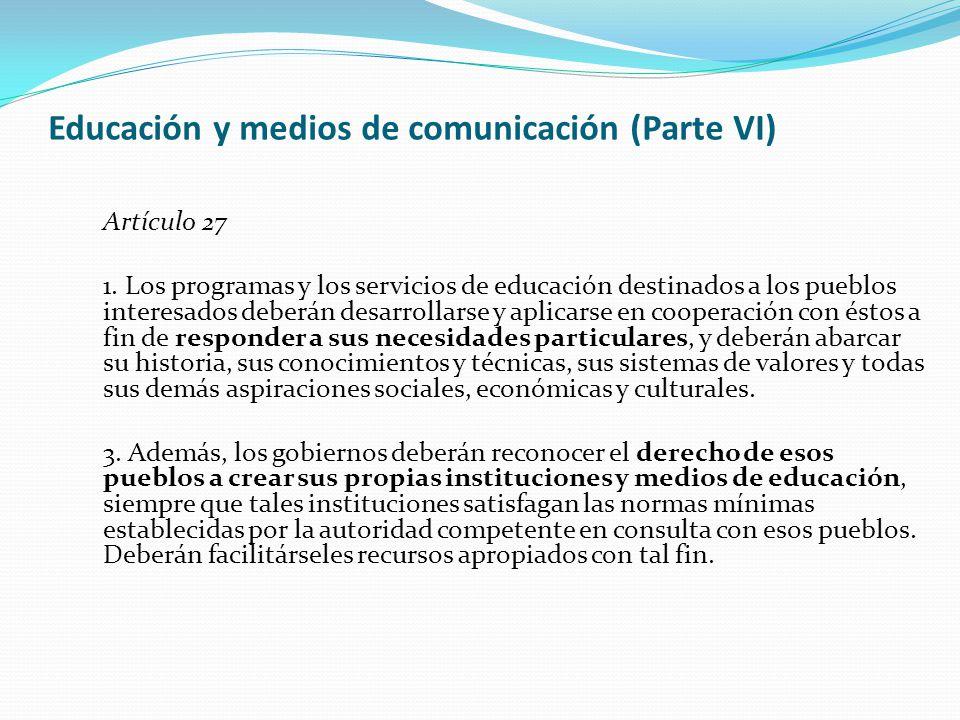 Educación y medios de comunicación (Parte VI) Artículo 27 1. Los programas y los servicios de educación destinados a los pueblos interesados deberán d