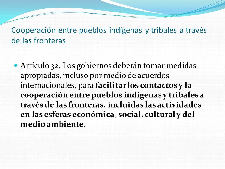 Cooperación entre pueblos indígenas y tribales a través de las fronteras Artículo 32. Los gobiernos deberán tomar medidas apropiadas, incluso por medi