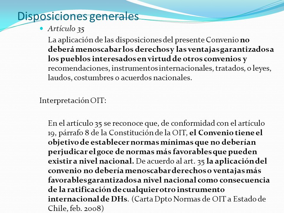 Disposiciones generales Artículo 35 La aplicación de las disposiciones del presente Convenio no deberá menoscabar los derechos y las ventajas garantizados a los pueblos interesados en virtud de otros convenios y recomendaciones, instrumentos internacionales, tratados, o leyes, laudos, costumbres o acuerdos nacionales.