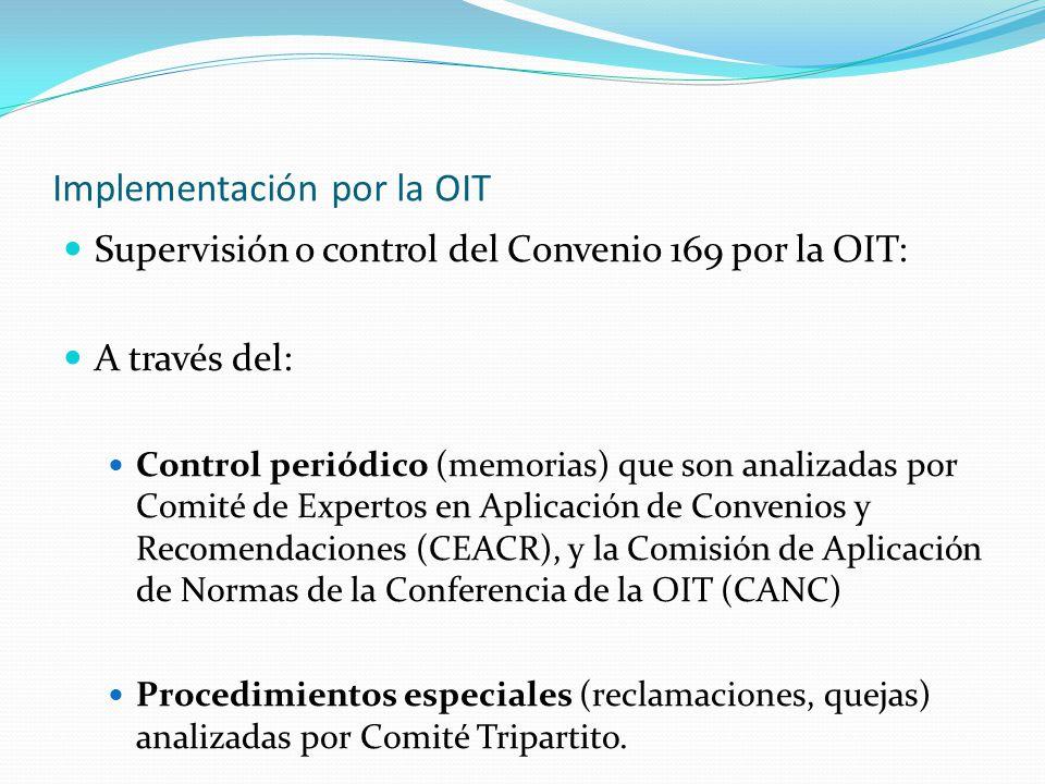 Implementación por la OIT Supervisión o control del Convenio 169 por la OIT: A través del: Control periódico (memorias) que son analizadas por Comité de Expertos en Aplicación de Convenios y Recomendaciones (CEACR), y la Comisión de Aplicación de Normas de la Conferencia de la OIT (CANC) Procedimientos especiales (reclamaciones, quejas) analizadas por Comité Tripartito.