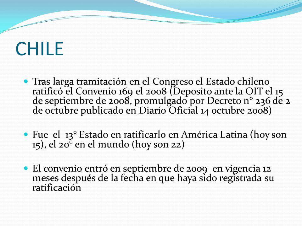 CHILE Tras larga tramitación en el Congreso el Estado chileno ratificó el Convenio 169 el 2008 (Deposito ante la OIT el 15 de septiembre de 2008, promulgado por Decreto n° 236 de 2 de octubre publicado en Diario Oficial 14 octubre 2008) Fue el 13° Estado en ratificarlo en América Latina (hoy son 15), el 20° en el mundo (hoy son 22) El convenio entró en septiembre de 2009 en vigencia 12 meses después de la fecha en que haya sido registrada su ratificación