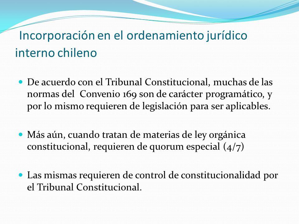 Incorporación en el ordenamiento jurídico interno chileno De acuerdo con el Tribunal Constitucional, muchas de las normas del Convenio 169 son de carácter programático, y por lo mismo requieren de legislación para ser aplicables.