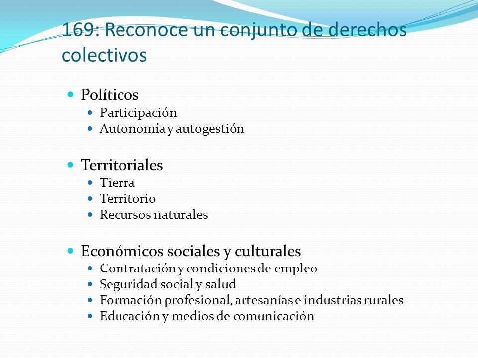 169: Reconoce un conjunto de derechos colectivos Políticos Participación Autonomía y autogestión Territoriales Tierra Territorio Recursos naturales Económicos sociales y culturales Contratación y condiciones de empleo Seguridad social y salud Formación profesional, artesanías e industrias rurales Educación y medios de comunicación