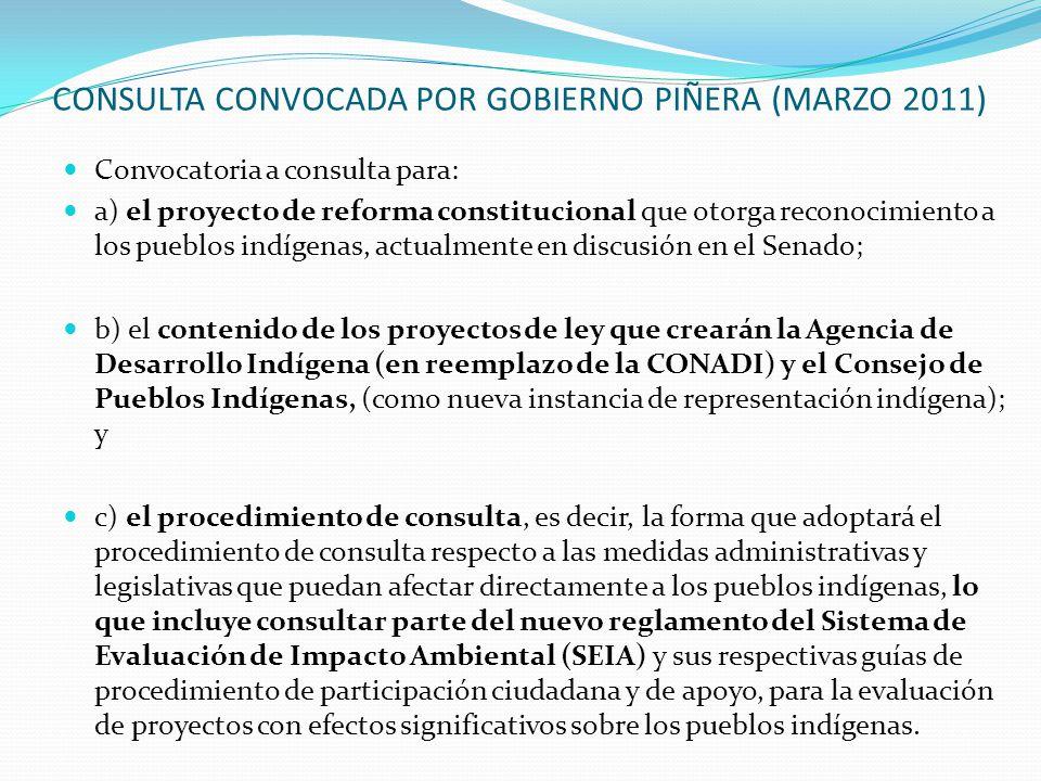 CONSULTA CONVOCADA POR GOBIERNO PIÑERA (MARZO 2011) Convocatoria a consulta para: a) el proyecto de reforma constitucional que otorga reconocimiento a los pueblos indígenas, actualmente en discusión en el Senado; b) el contenido de los proyectos de ley que crearán la Agencia de Desarrollo Indígena (en reemplazo de la CONADI) y el Consejo de Pueblos Indígenas, (como nueva instancia de representación indígena); y c) el procedimiento de consulta, es decir, la forma que adoptará el procedimiento de consulta respecto a las medidas administrativas y legislativas que puedan afectar directamente a los pueblos indígenas, lo que incluye consultar parte del nuevo reglamento del Sistema de Evaluación de Impacto Ambiental (SEIA) y sus respectivas guías de procedimiento de participación ciudadana y de apoyo, para la evaluación de proyectos con efectos significativos sobre los pueblos indígenas.