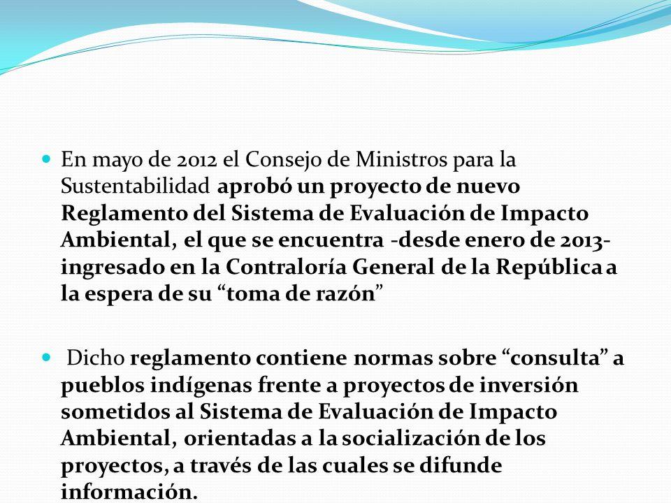 En mayo de 2012 el Consejo de Ministros para la Sustentabilidad aprobó un proyecto de nuevo Reglamento del Sistema de Evaluación de Impacto Ambiental, el que se encuentra -desde enero de 2013- ingresado en la Contraloría General de la República a la espera de su toma de razón Dicho reglamento contiene normas sobre consulta a pueblos indígenas frente a proyectos de inversión sometidos al Sistema de Evaluación de Impacto Ambiental, orientadas a la socialización de los proyectos, a través de las cuales se difunde información.