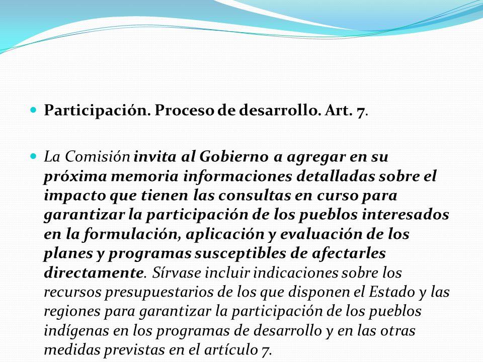 Participación. Proceso de desarrollo. Art. 7. La Comisión invita al Gobierno a agregar en su próxima memoria informaciones detalladas sobre el impacto