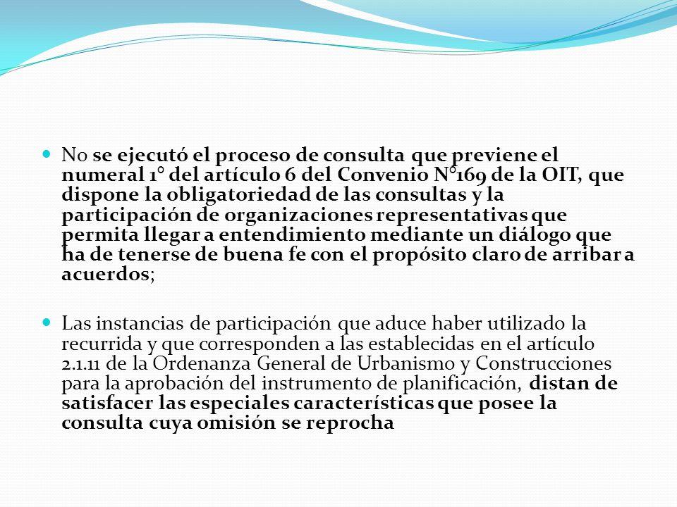 No se ejecutó el proceso de consulta que previene el numeral 1° del artículo 6 del Convenio N°169 de la OIT, que dispone la obligatoriedad de las consultas y la participación de organizaciones representativas que permita llegar a entendimiento mediante un diálogo que ha de tenerse de buena fe con el propósito claro de arribar a acuerdos; Las instancias de participación que aduce haber utilizado la recurrida y que corresponden a las establecidas en el artículo 2.1.11 de la Ordenanza General de Urbanismo y Construcciones para la aprobación del instrumento de planificación, distan de satisfacer las especiales características que posee la consulta cuya omisión se reprocha
