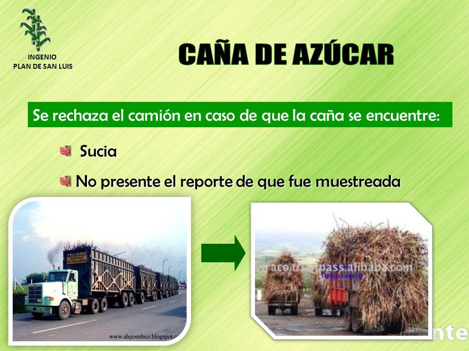 Se rechaza el camión en caso de que la caña se encuentre: Sucia Sucia No presente el reporte de que fue muestreada INGENIO PLAN DE SAN LUIS