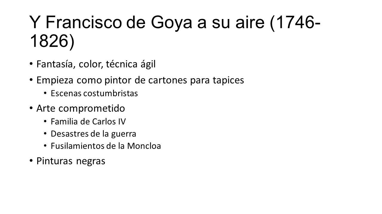 Y Francisco de Goya a su aire (1746- 1826) Fantasía, color, técnica ágil Empieza como pintor de cartones para tapices Escenas costumbristas Arte comprometido Familia de Carlos IV Desastres de la guerra Fusilamientos de la Moncloa Pinturas negras