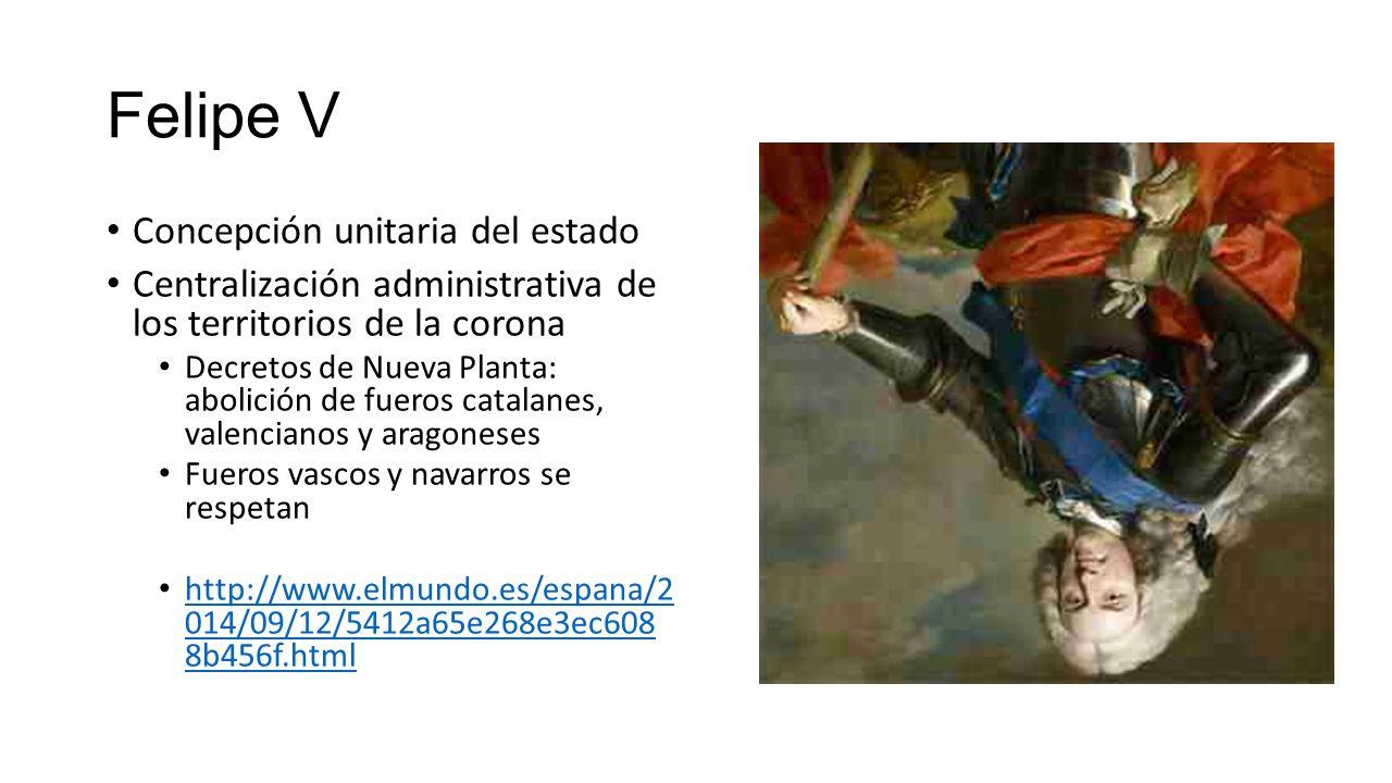 Felipe V Concepción unitaria del estado Centralización administrativa de los territorios de la corona Decretos de Nueva Planta: abolición de fueros catalanes, valencianos y aragoneses Fueros vascos y navarros se respetan http://www.elmundo.es/espana/2 014/09/12/5412a65e268e3ec608 8b456f.html http://www.elmundo.es/espana/2 014/09/12/5412a65e268e3ec608 8b456f.html