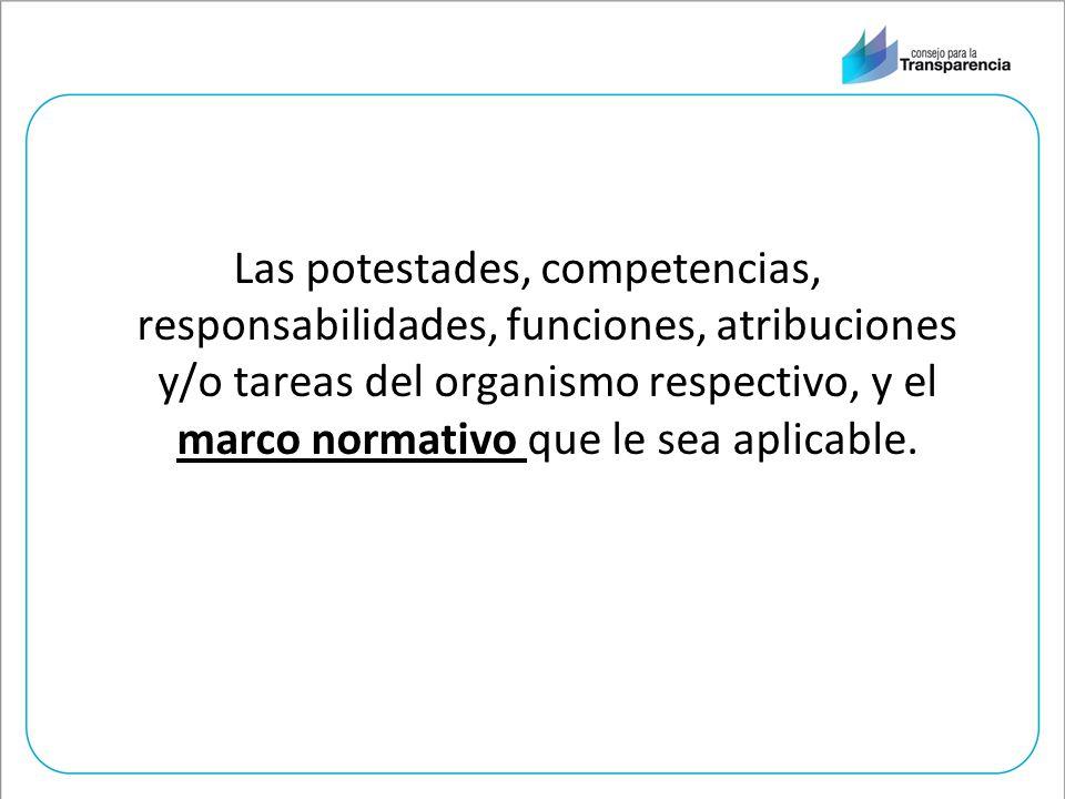 Las potestades, competencias, responsabilidades, funciones, atribuciones y/o tareas del organismo respectivo, y el marco normativo que le sea aplicable.